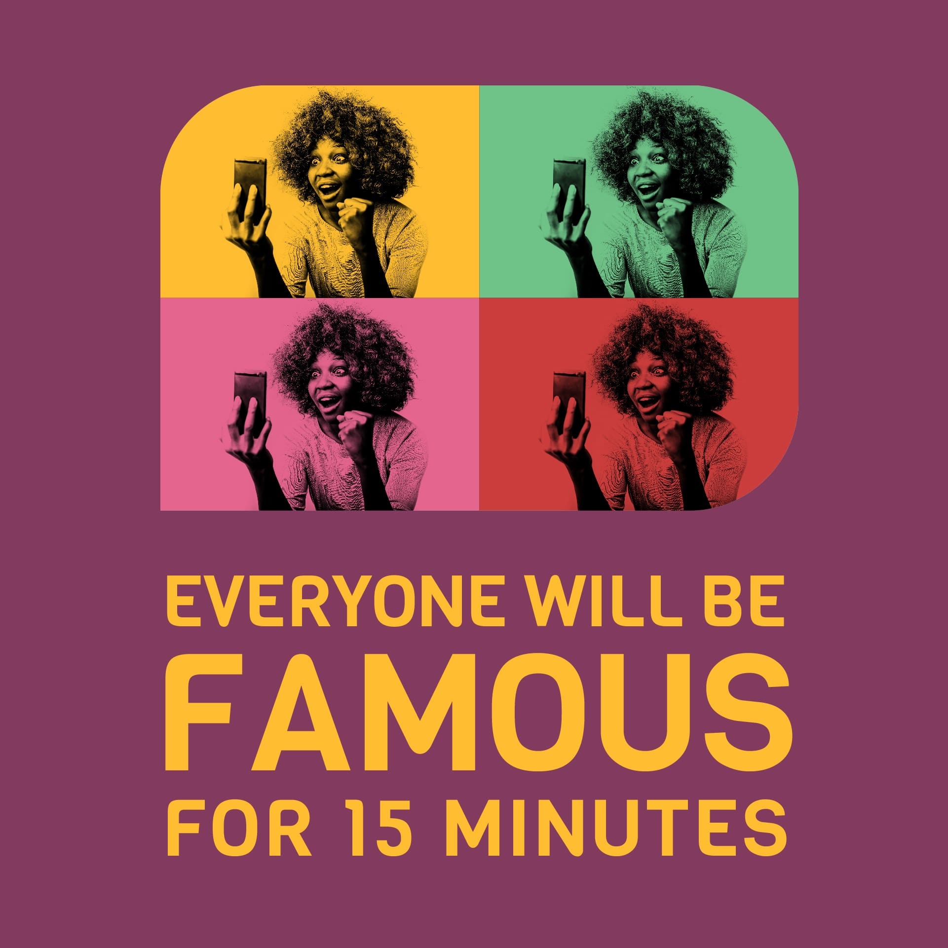 Everyone will be famous for 15 minutes